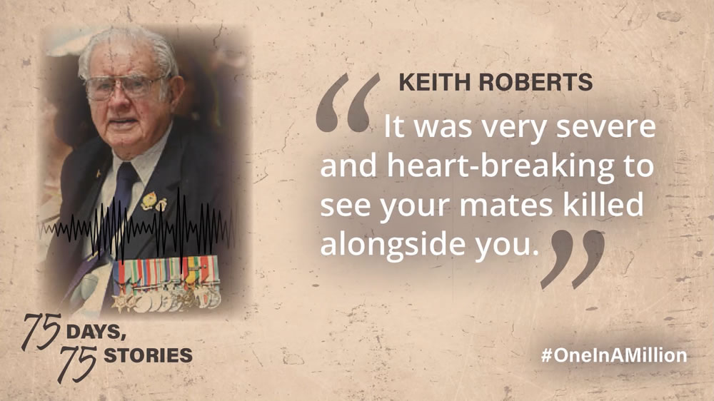 Keith Roberts — It was very severe and very heart-breaking to see your mates killed alongside you.